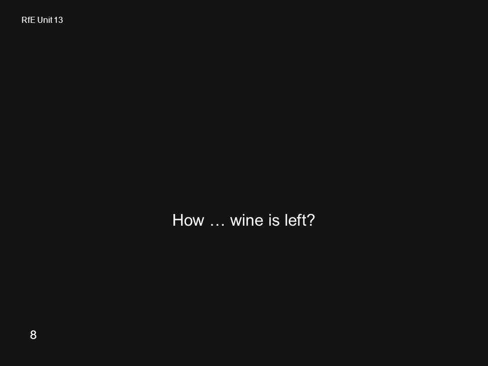 RfE Unit 13 How … wine is left? 8