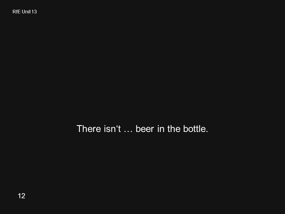 RfE Unit 13 There isn't … beer in the bottle. 12