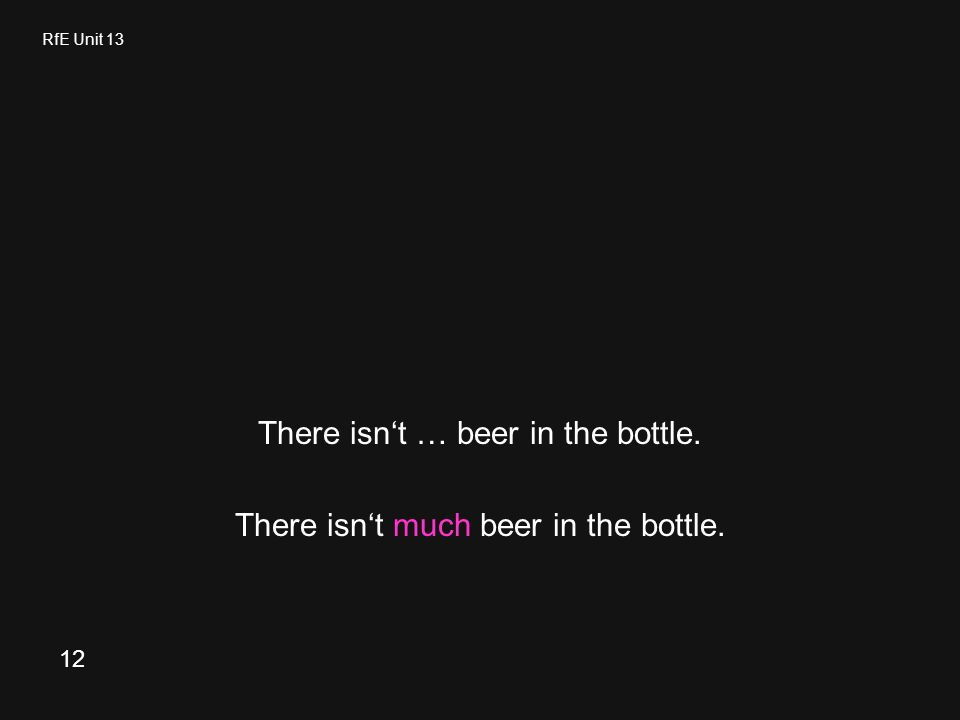 RfE Unit 13 There isn't … beer in the bottle. There isn't much beer in the bottle. 12