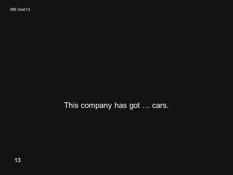 RfE Unit 13 This company has got … cars. 13