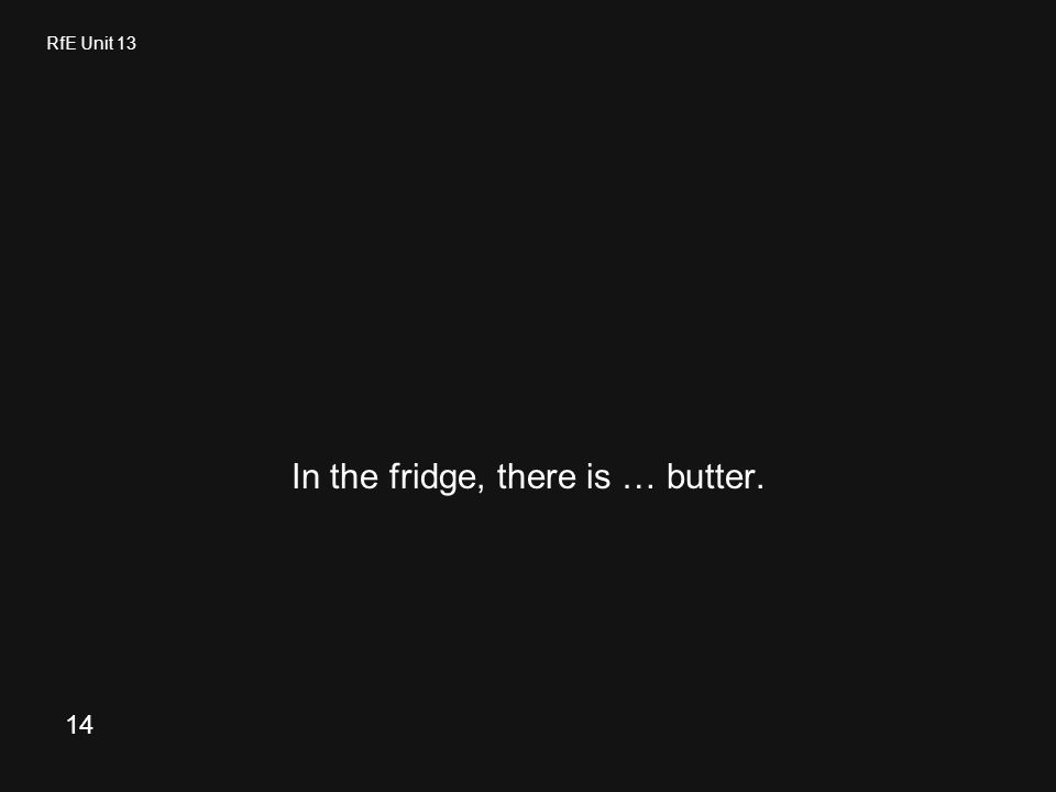 RfE Unit 13 In the fridge, there is … butter. 14