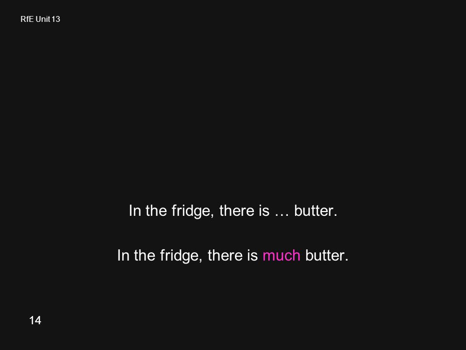 RfE Unit 13 In the fridge, there is … butter. In the fridge, there is much butter. 14