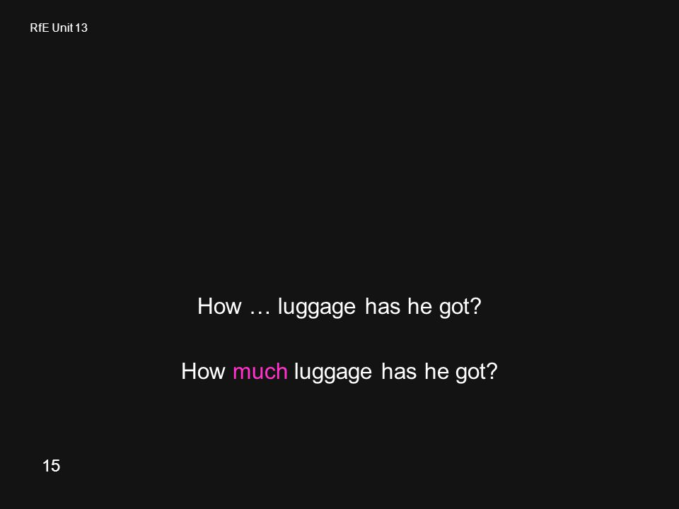 RfE Unit 13 How … luggage has he got How much luggage has he got 15