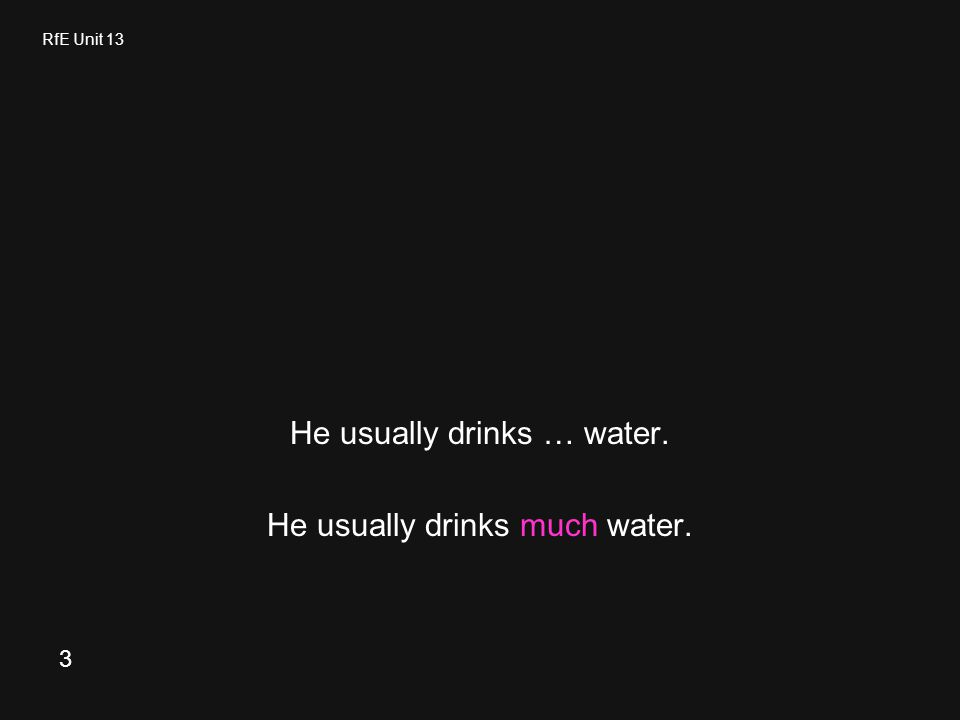 RfE Unit 13 He usually drinks … water. He usually drinks much water. 3