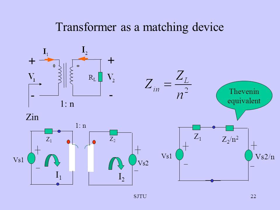 SJTU22 Transformer as a matching device + - + - 1: n RLRL Zin Vs1 Z1Z1 Z 2 /n 2 Vs2/n Vs2 Vs1 Z1Z1 Z2Z2 1: n I1I1 I2I2 Thevenin equivalent