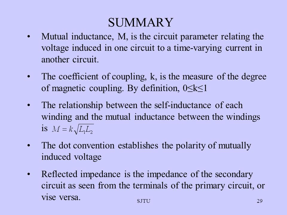 SJTU29 SUMMARY Mutual inductance, M, is the circuit parameter relating the voltage induced in one circuit to a time-varying current in another circuit.