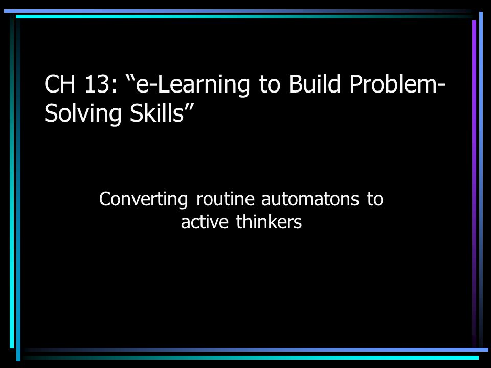 CH 13: e-Learning to Build Problem- Solving Skills Converting routine automatons to active thinkers