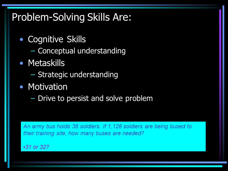 Problem-Solving Skills Are: Cognitive Skills –Conceptual understanding Metaskills –Strategic understanding Motivation –Drive to persist and solve problem An army bus holds 36 soldiers.