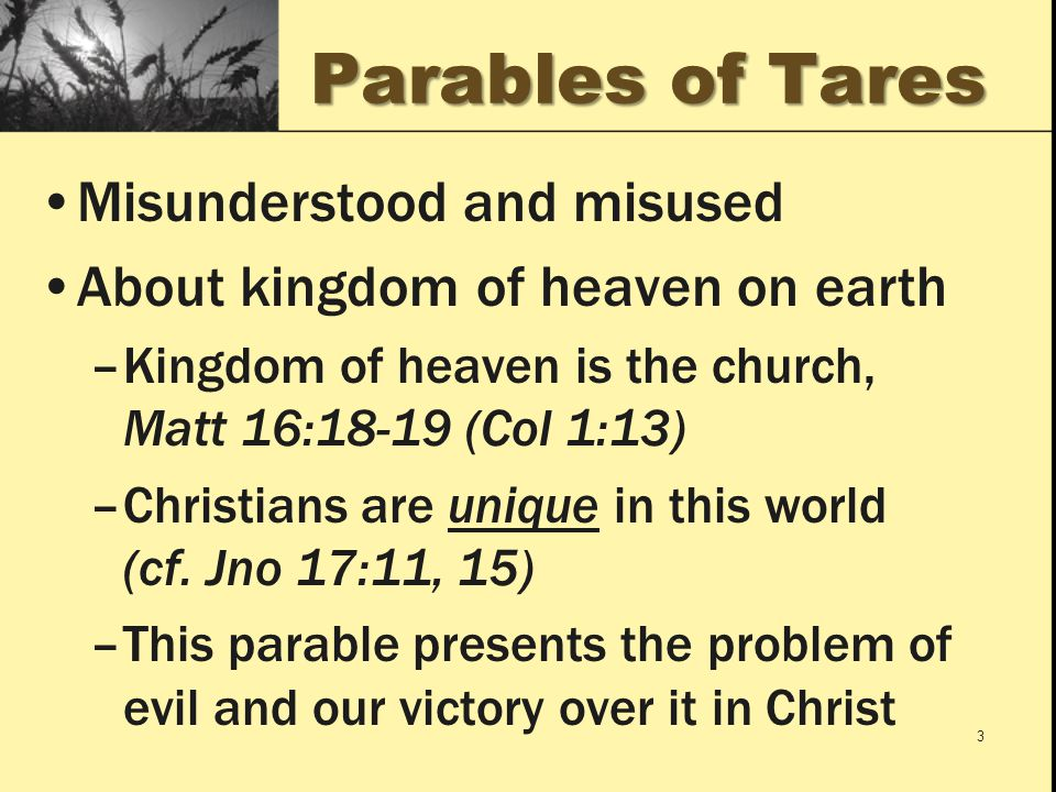 Parables of Tares Misunderstood and misused About kingdom of heaven on earth –Kingdom of heaven is the church, Matt 16:18-19 (Col 1:13) –Christians are unique in this world (cf.
