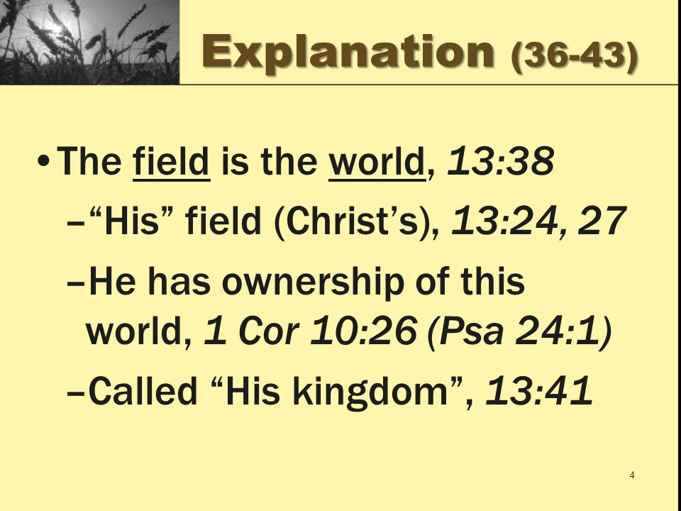 Explanation (36-43) The field is the world, 13:38 – His field (Christ's), 13:24, 27 –He has ownership of this world, 1 Cor 10:26 (Psa 24:1) –Called His kingdom , 13:41 4