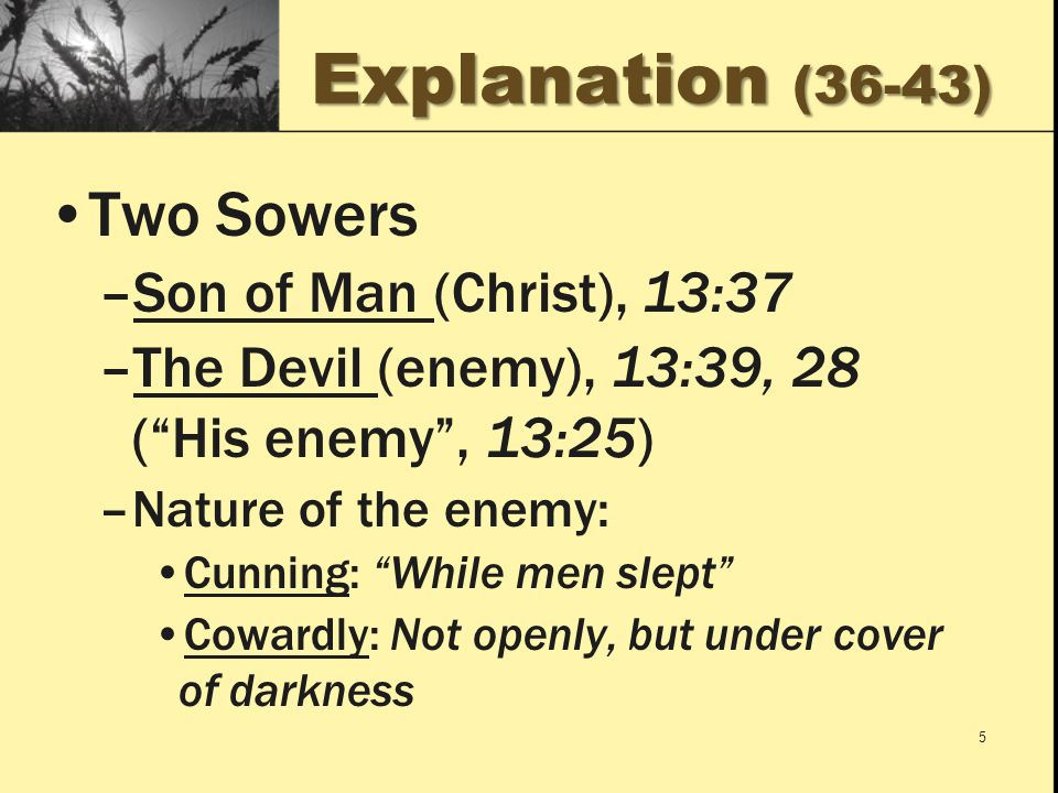 Explanation (36-43) Two Sowers –Son of Man (Christ), 13:37 –The Devil (enemy), 13:39, 28 ( His enemy , 13:25) –Nature of the enemy: Cunning: While men slept Cowardly: Not openly, but under cover of darkness 5