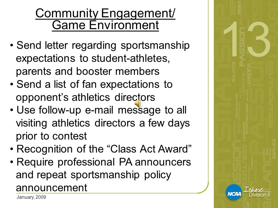 January, 2009 Community Engagement/ Game Environment Send letter regarding sportsmanship expectations to student-athletes, parents and booster members Send a list of fan expectations to opponent's athletics directors Use follow-up e-mail message to all visiting athletics directors a few days prior to contest Recognition of the Class Act Award Require professional PA announcers and repeat sportsmanship policy announcement 13