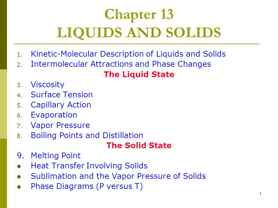 1 Chapter 13 LIQUIDS AND SOLIDS 1. Kinetic-Molecular Description of Liquids and Solids 2. Intermolecular Attractions and Phase Changes The Liquid Stat