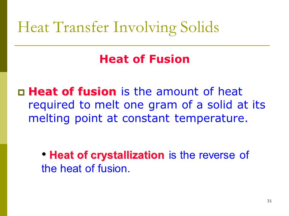 31 Heat Transfer Involving Solids Heat of Fusion  Heat of fusion  Heat of fusion is the amount of heat required to melt one gram of a solid at its m