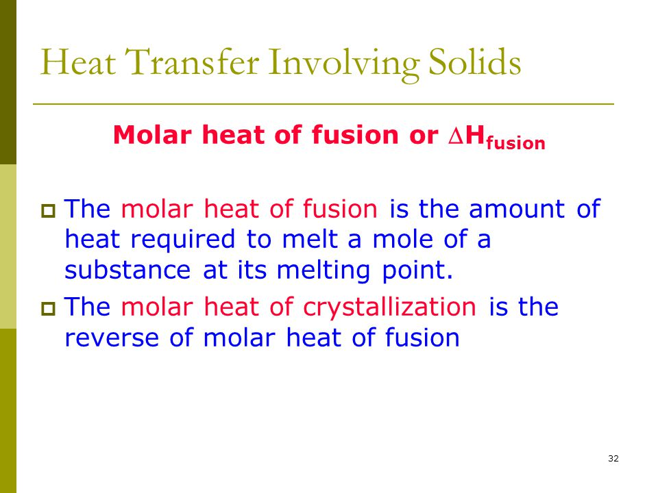 32 Heat Transfer Involving Solids Molar heat of fusion or H fusion  The molar heat of fusion is the amount of heat required to melt a mole of a subs