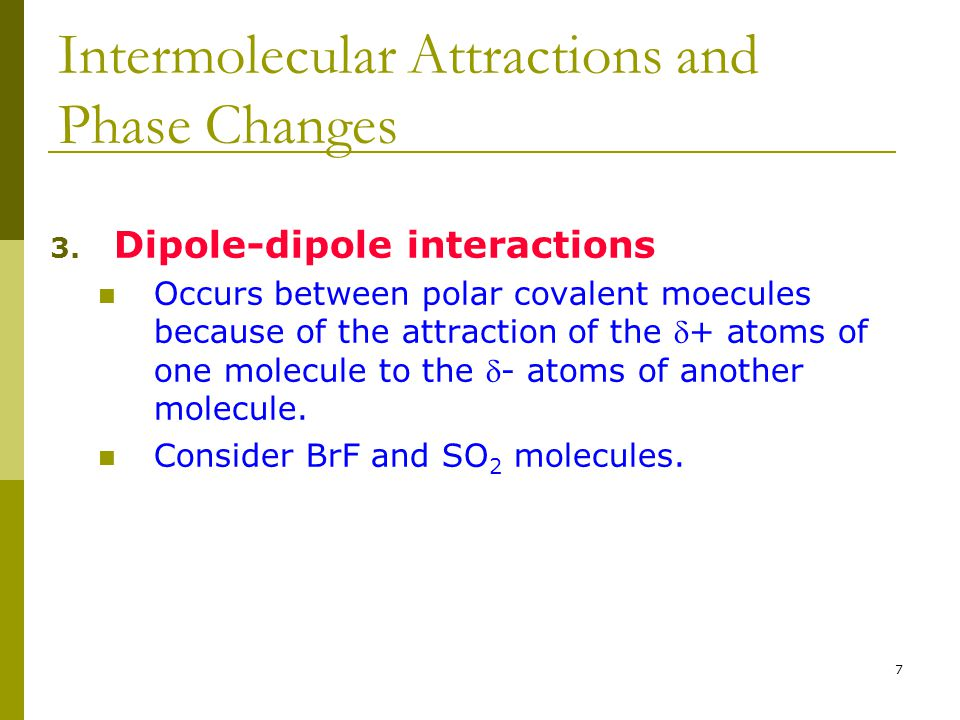 7 3. Dipole-dipole interactions Occurs between polar covalent moecules because of the attraction of the + atoms of one molecule to the - atoms of an
