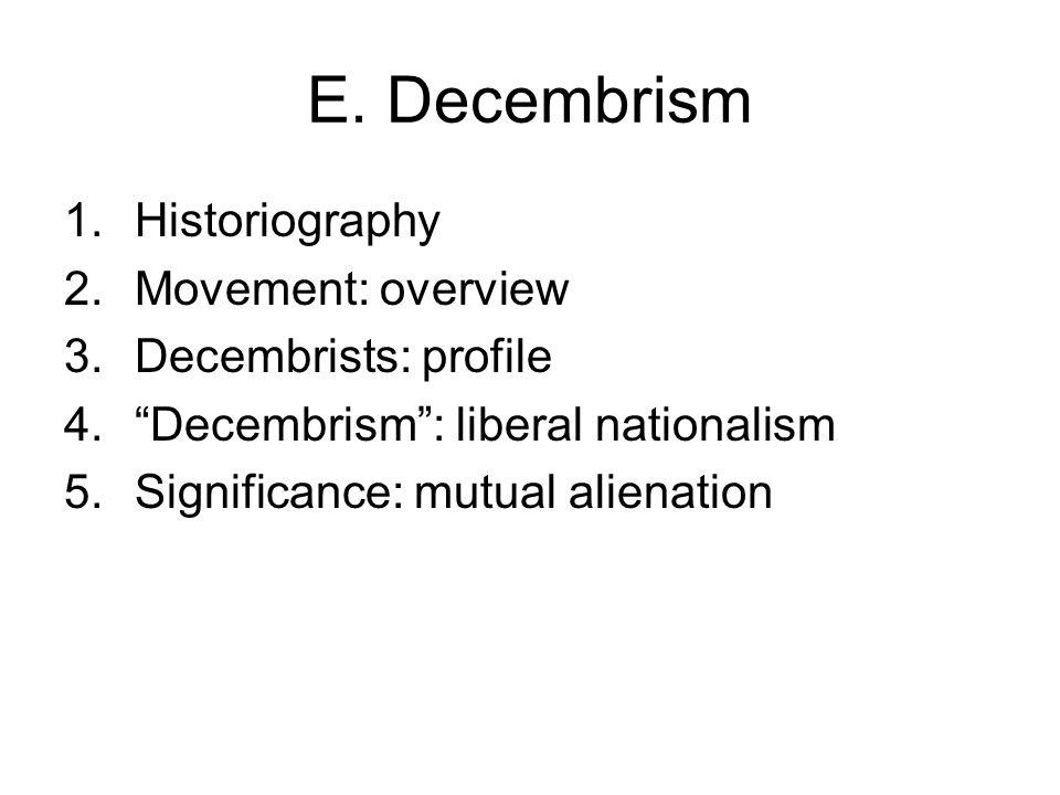 "E. Decembrism 1.Historiography 2.Movement: overview 3.Decembrists: profile 4.""Decembrism"": liberal nationalism 5.Significance: mutual alienation"