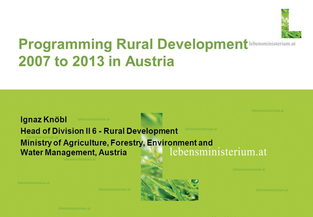 Seite 115.01.2015 Hier steht ein Rubriktisches Foto Ignaz Knöbl Head of Division II 6 - Rural Development Ministry of Agriculture, Forestry, Environment and Water Management, Austria Programming Rural Development 2007 to 2013 in Austria