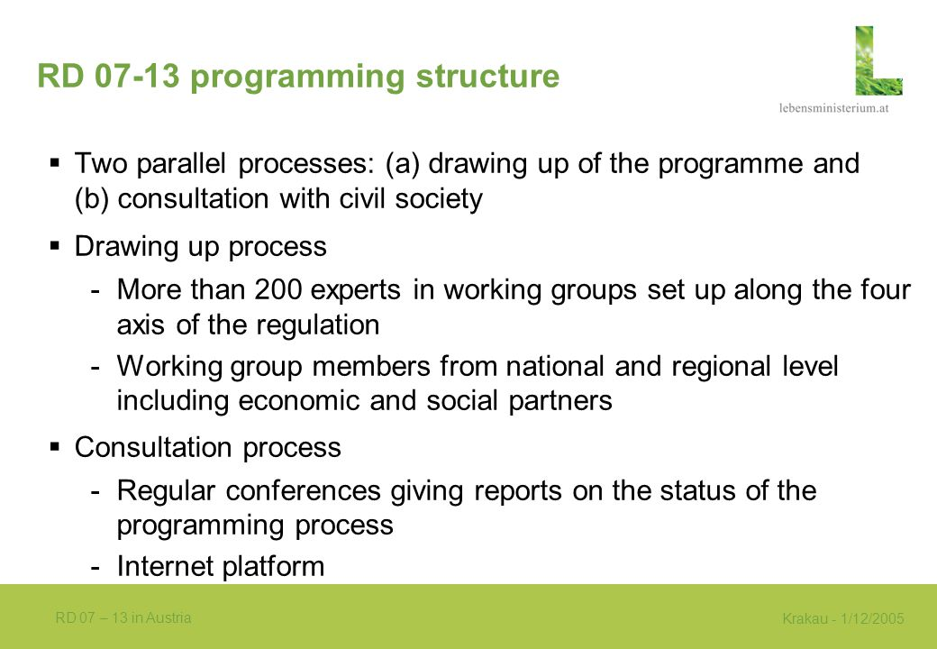 Krakau - 1/12/2005 RD 07 – 13 in Austria RD 07-13 programming structure  Two parallel processes: (a) drawing up of the programme and (b) consultation with civil society  Drawing up process -More than 200 experts in working groups set up along the four axis of the regulation -Working group members from national and regional level including economic and social partners  Consultation process -Regular conferences giving reports on the status of the programming process -Internet platform