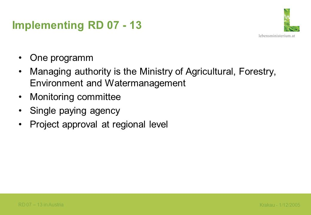 Krakau - 1/12/2005 RD 07 – 13 in Austria Implementing RD 07 - 13 One programm Managing authority is the Ministry of Agricultural, Forestry, Environment and Watermanagement Monitoring committee Single paying agency Project approval at regional level
