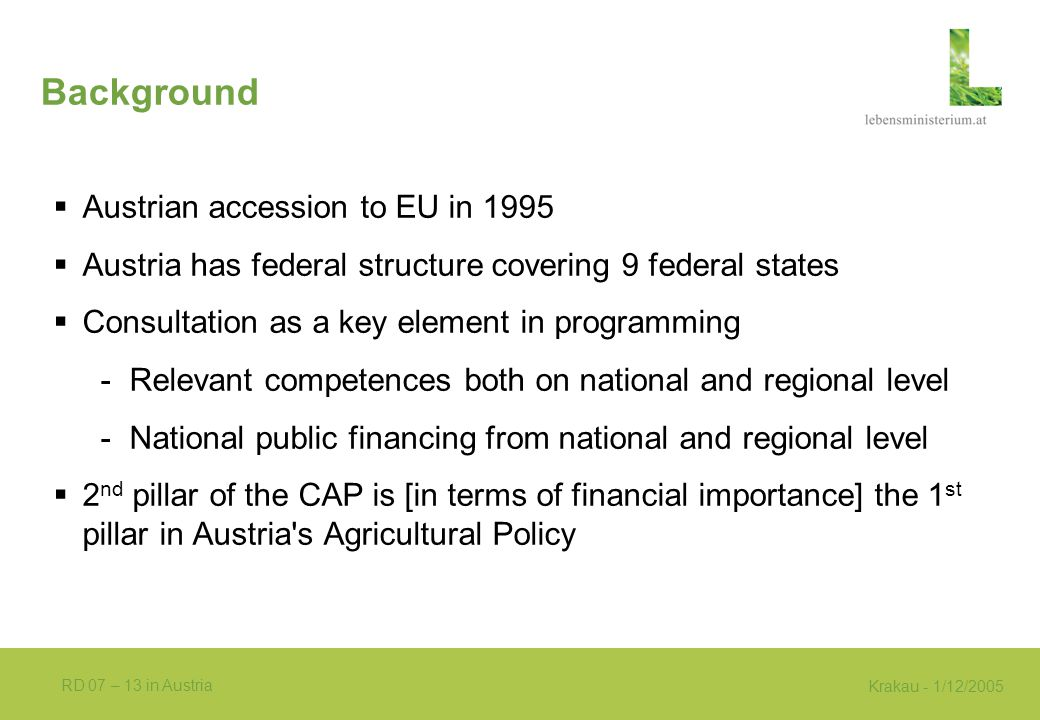Krakau - 1/12/2005 RD 07 – 13 in Austria Background  Austrian accession to EU in 1995  Austria has federal structure covering 9 federal states  Consultation as a key element in programming -Relevant competences both on national and regional level -National public financing from national and regional level  2 nd pillar of the CAP is [in terms of financial importance] the 1 st pillar in Austria s Agricultural Policy