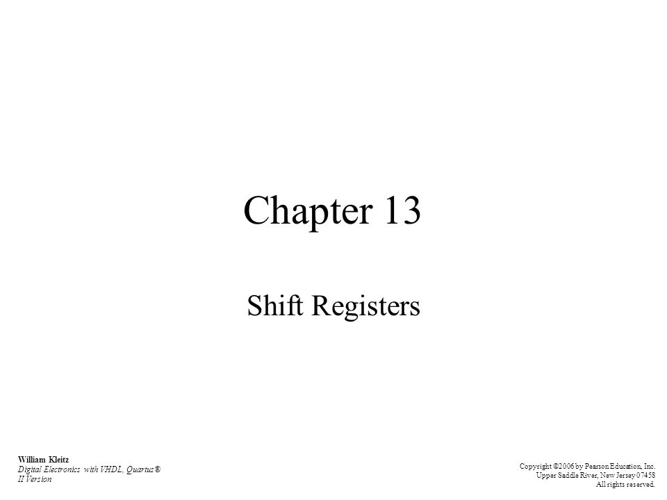 Chapter 13 Shift Registers William Kleitz Digital Electronics with VHDL, Quartus® II Version Copyright ©2006 by Pearson Education, Inc. Upper Saddle R