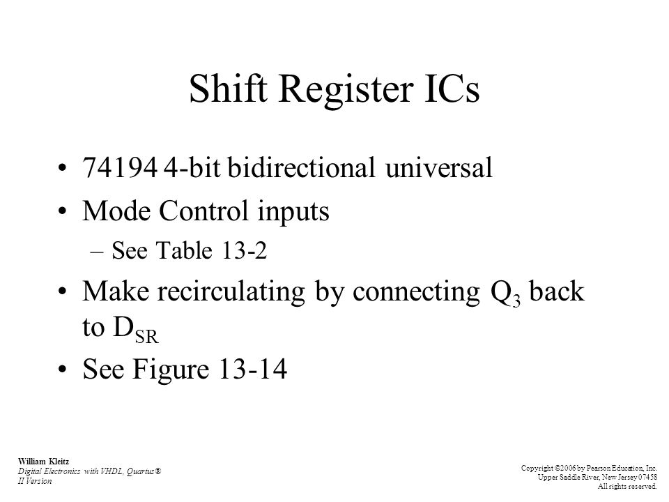 Shift Register ICs 74194 4-bit bidirectional universal Mode Control inputs –See Table 13-2 Make recirculating by connecting Q 3 back to D SR See Figure 13-14 William Kleitz Digital Electronics with VHDL, Quartus® II Version Copyright ©2006 by Pearson Education, Inc.