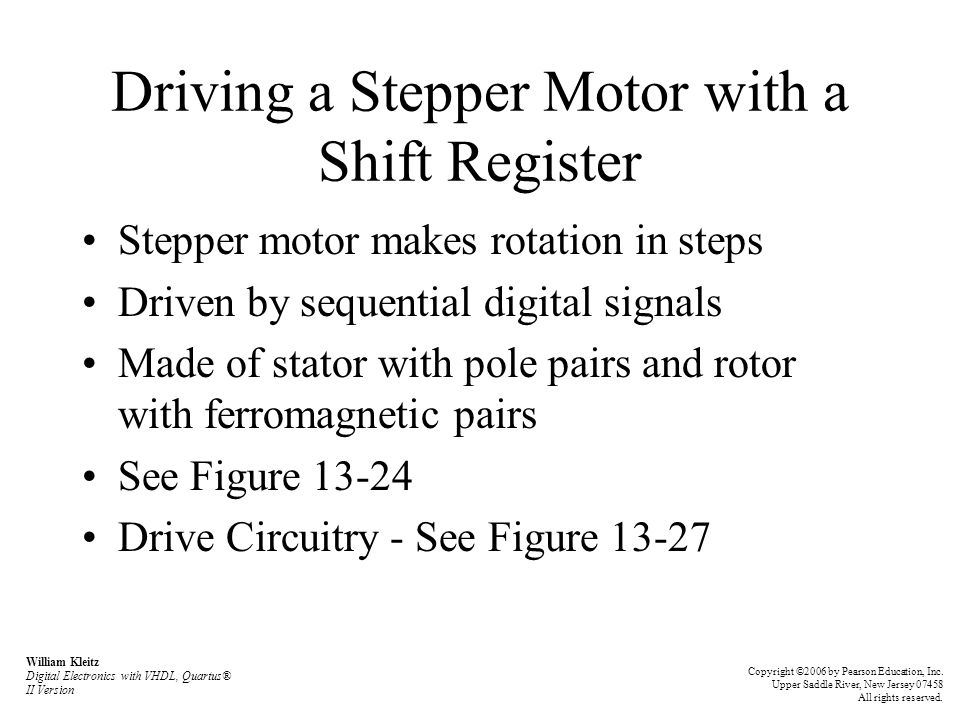 Driving a Stepper Motor with a Shift Register Stepper motor makes rotation in steps Driven by sequential digital signals Made of stator with pole pairs and rotor with ferromagnetic pairs See Figure 13-24 Drive Circuitry - See Figure 13-27 William Kleitz Digital Electronics with VHDL, Quartus® II Version Copyright ©2006 by Pearson Education, Inc.