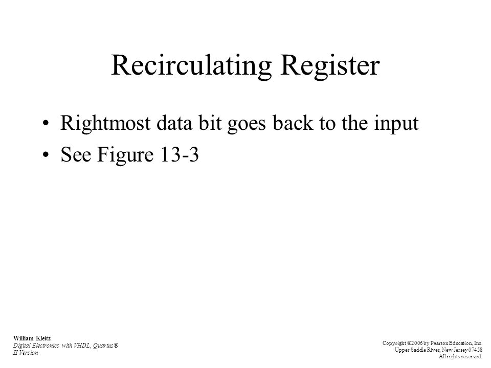 Recirculating Register Rightmost data bit goes back to the input See Figure 13-3 William Kleitz Digital Electronics with VHDL, Quartus® II Version Copyright ©2006 by Pearson Education, Inc.