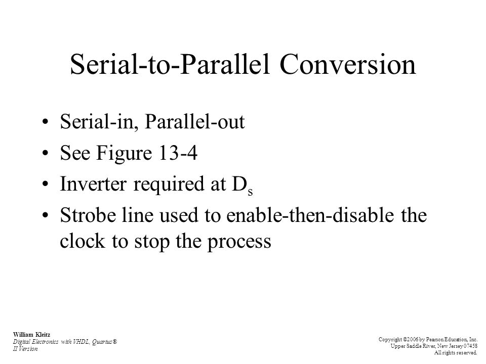Serial-to-Parallel Conversion Serial-in, Parallel-out See Figure 13-4 Inverter required at D s Strobe line used to enable-then-disable the clock to stop the process William Kleitz Digital Electronics with VHDL, Quartus® II Version Copyright ©2006 by Pearson Education, Inc.