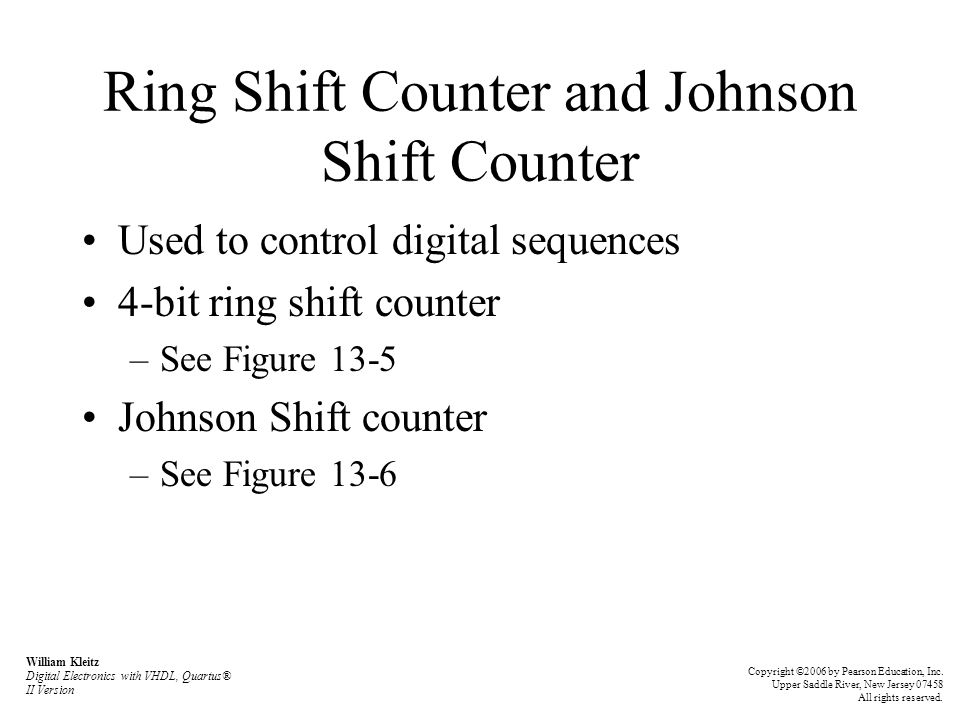 Ring Shift Counter and Johnson Shift Counter Used to control digital sequences 4-bit ring shift counter –See Figure 13-5 Johnson Shift counter –See Figure 13-6 William Kleitz Digital Electronics with VHDL, Quartus® II Version Copyright ©2006 by Pearson Education, Inc.