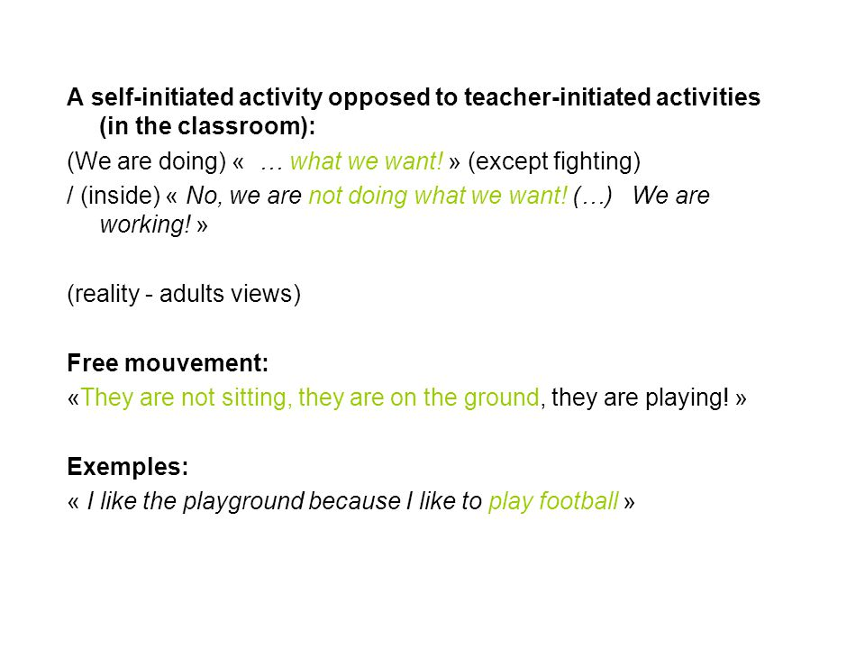 A self-initiated activity opposed to teacher-initiated activities (in the classroom): (We are doing) « … what we want! » (except fighting) / (inside)