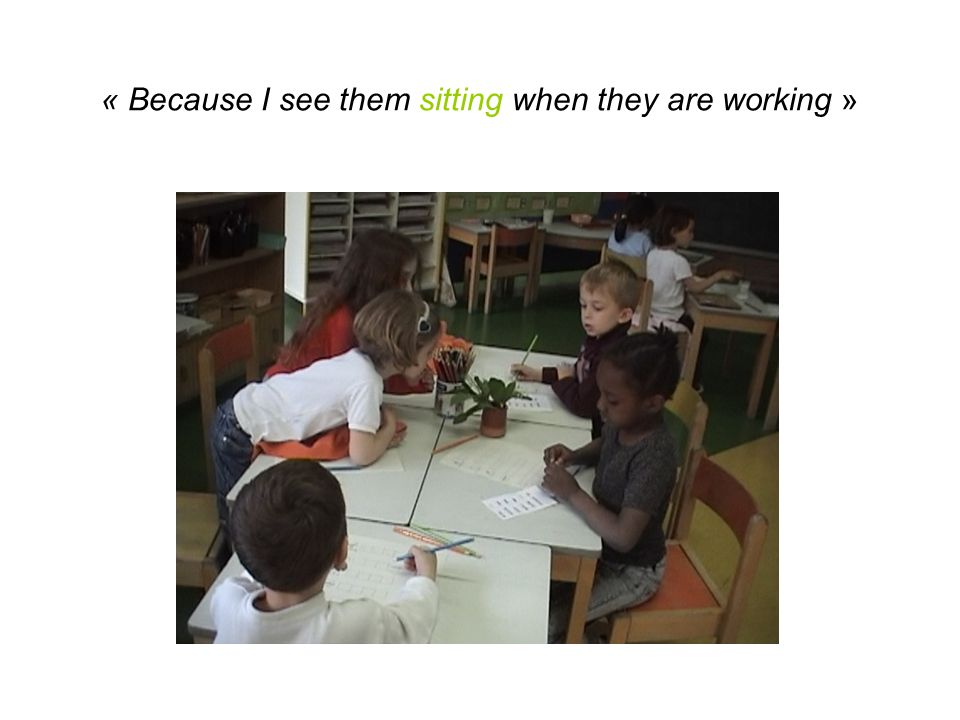 « Because I see them sitting when they are working »