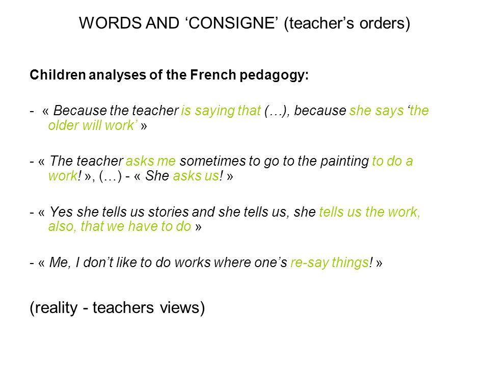 WORDS AND 'CONSIGNE' (teacher's orders) Children analyses of the French pedagogy: - « Because the teacher is saying that (…), because she says 'the ol