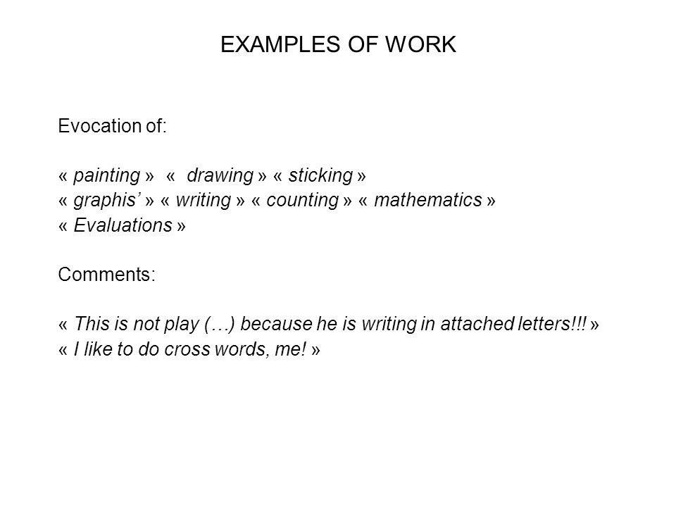 EXAMPLES OF WORK Evocation of: « painting » « drawing » « sticking » « graphis' » « writing » « counting » « mathematics » « Evaluations » Comments: «