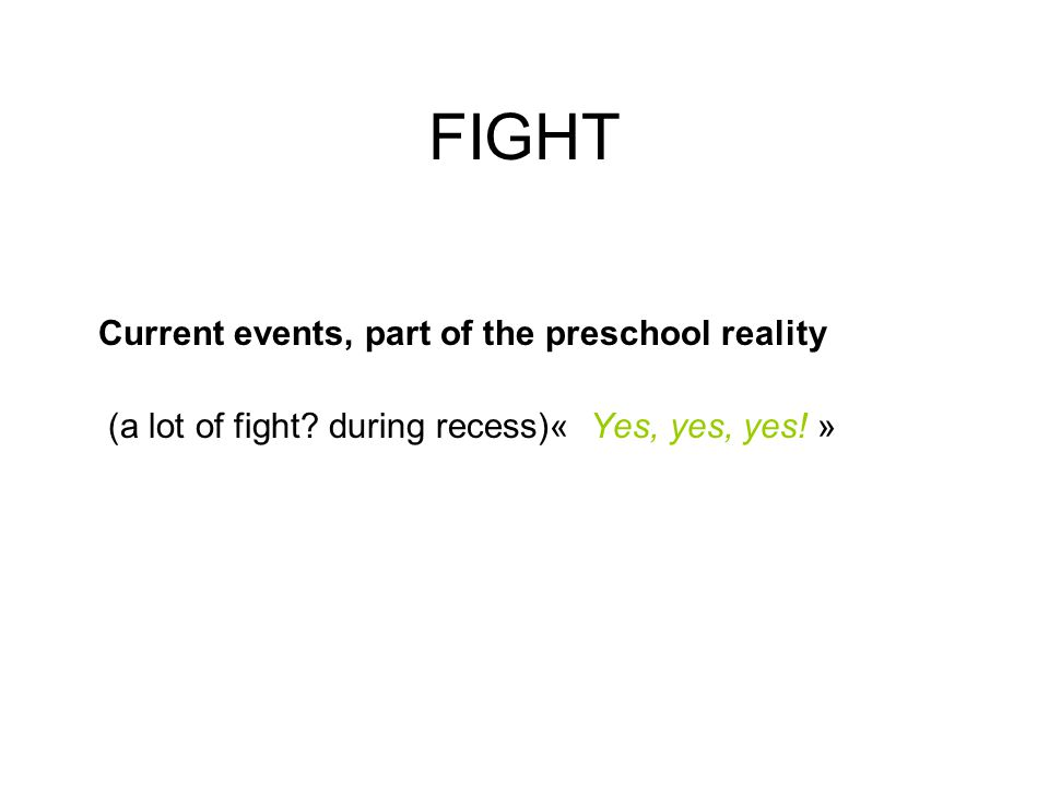 FIGHT Current events, part of the preschool reality (a lot of fight? during recess)« Yes, yes, yes! »