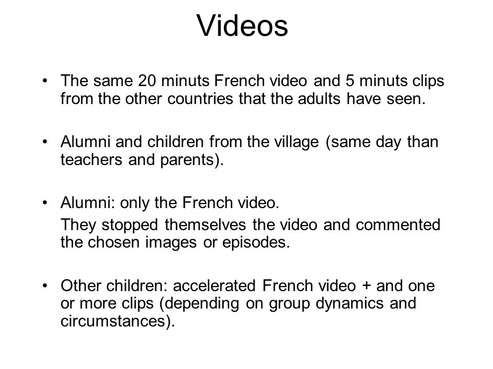 Videos The same 20 minuts French video and 5 minuts clips from the other countries that the adults have seen. Alumni and children from the village (sa