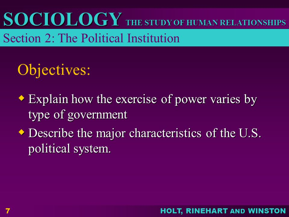 THE STUDY OF HUMAN RELATIONSHIPS SOCIOLOGY HOLT, RINEHART AND WINSTON 7 Objectives:  Explain how the exercise of power varies by type of government 
