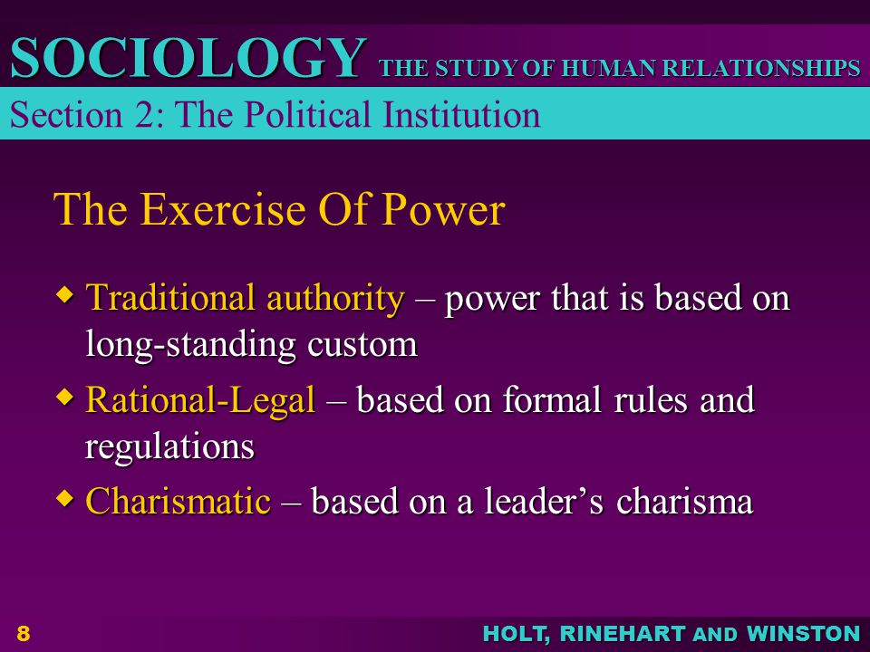 THE STUDY OF HUMAN RELATIONSHIPS SOCIOLOGY HOLT, RINEHART AND WINSTON 8 The Exercise Of Power  Traditional authority – power that is based on long-st