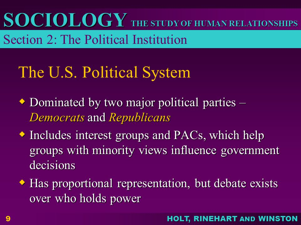 THE STUDY OF HUMAN RELATIONSHIPS SOCIOLOGY HOLT, RINEHART AND WINSTON 9 The U.S. Political System  Dominated by two major political parties – Democra
