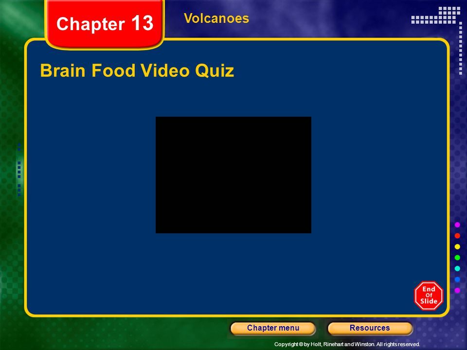 Copyright © by Holt, Rinehart and Winston. All rights reserved. ResourcesChapter menu Volcanoes Chapter 13 Brain Food Video Quiz