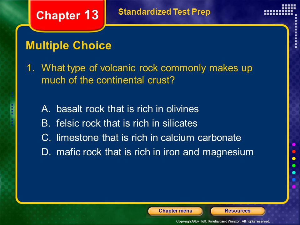 Copyright © by Holt, Rinehart and Winston. All rights reserved. ResourcesChapter menu Multiple Choice 1.What type of volcanic rock commonly makes up m