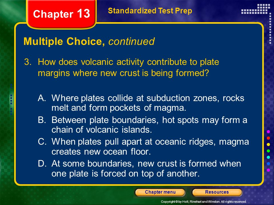 Copyright © by Holt, Rinehart and Winston. All rights reserved. ResourcesChapter menu Multiple Choice, continued 3.How does volcanic activity contribu
