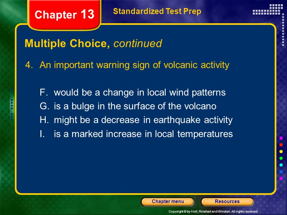 Copyright © by Holt, Rinehart and Winston. All rights reserved. ResourcesChapter menu Multiple Choice, continued 4.An important warning sign of volcan