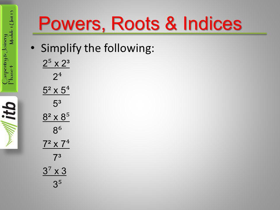 Carpentry & Joinery Phase 4 Module 1 Unit 13 Powers, Roots & Indices Simplify the following: 2 ⁵ x 2³ 2 ⁴ 5² x 5 ⁴ 5³ 8² x 8 ⁵ 8 ⁶ 7² x 7 ⁴ 7³ 3 ⁷ x 3