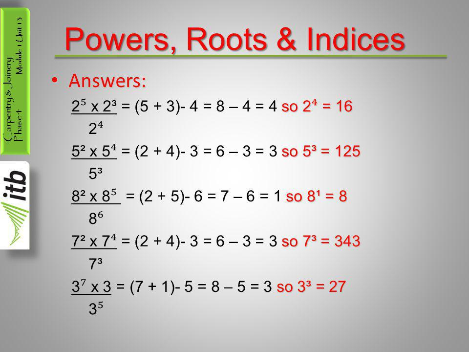 Carpentry & Joinery Phase 4 Module 1 Unit 13 Powers, Roots & Indices Answers: Answers: so 2 ⁴ = 16 2 ⁵ x 2³ = (5 + 3)- 4 = 8 – 4 = 4 so 2 ⁴ = 16 2 ⁴ s