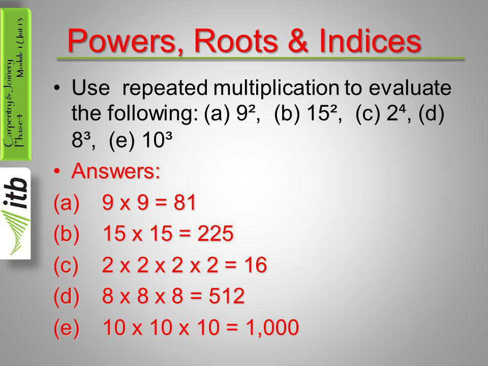 Carpentry & Joinery Phase 4 Module 1 Unit 13 Powers, Roots & Indices Use repeated multiplication to evaluate the following: (a) 9², (b) 15², (c) 2 ⁴,