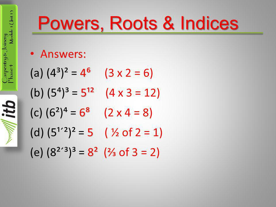 Carpentry & Joinery Phase 4 Module 1 Unit 13 Powers, Roots & Indices Answers: Answers: 4⁶ (a) (4³)² = 4⁶ (3 x 2 = 6) 5¹² (b) (5⁴)³ = 5¹² (4 x 3 = 12)
