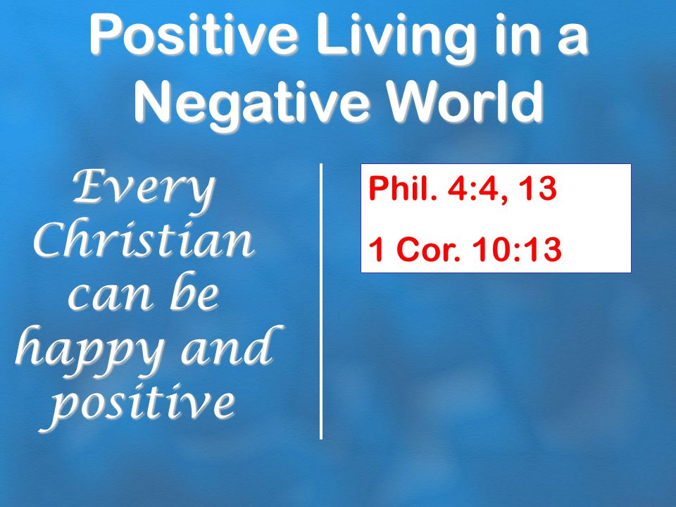 Positive Living in a Negative World Prayerful: Stay focused on important things Phil.