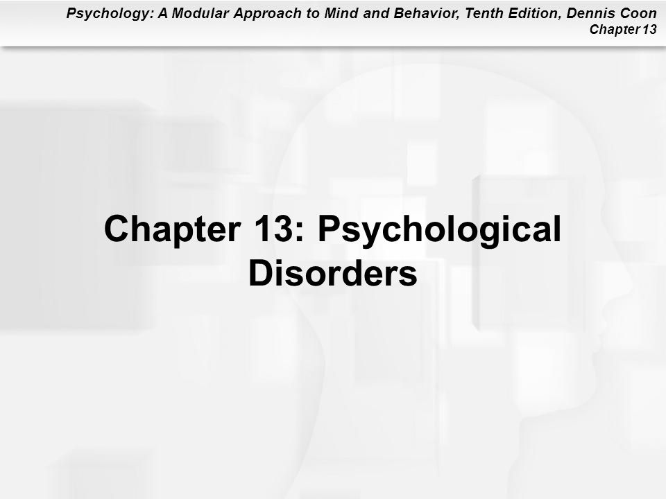 Psychology: A Modular Approach to Mind and Behavior, Tenth Edition, Dennis Coon Chapter 13 General Risk Factors for Contracting Mental Illness (cont.) Psychological Factors: Low intelligence, stress, learning disorders Biological Factors: Genetic defects or inherited vulnerabilities; poor prenatal care, head injuries, exposure to toxins, chronic physical illness, or disability